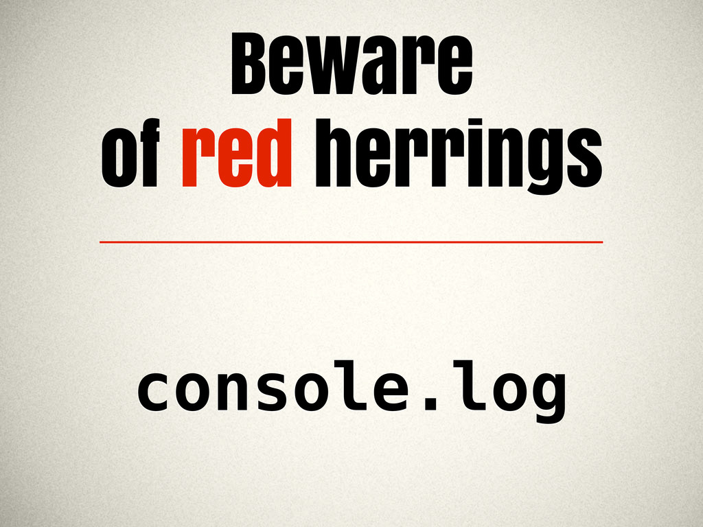 Beware of red herrings console.log