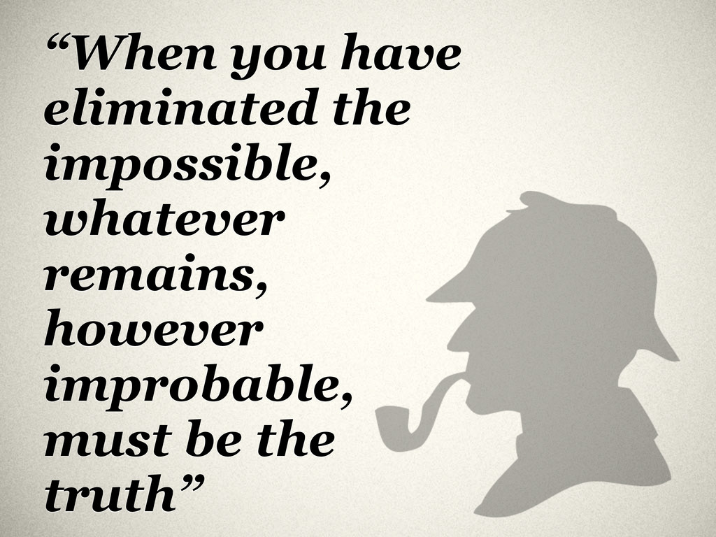 """When you have eliminated the impossible, whate..."