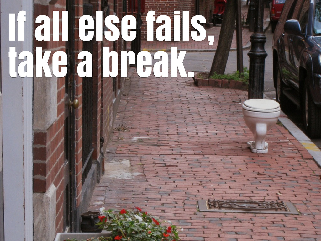 If all else fails, take a break.