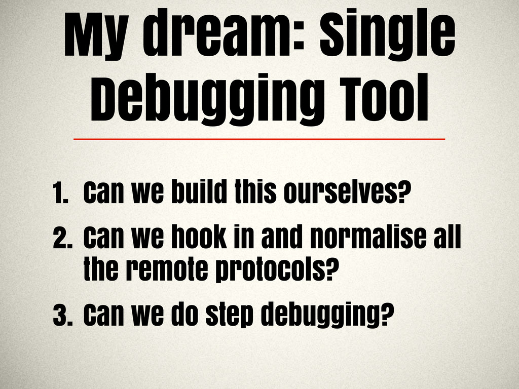 My dream: Single Debugging Tool 1. Can we build...
