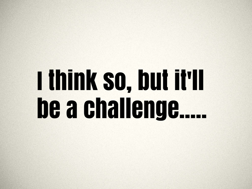I think so, but it'll be a challenge.....