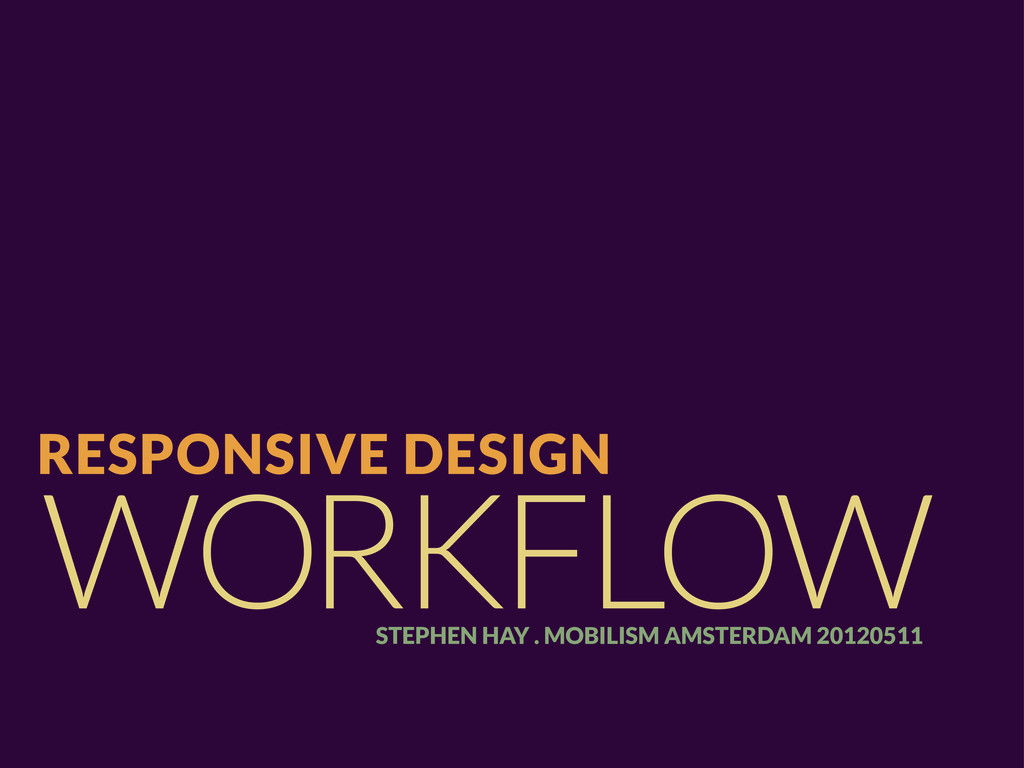 WORKFLOW RESPONSIVE DESIGN STEPHEN HAY . MOBILI...