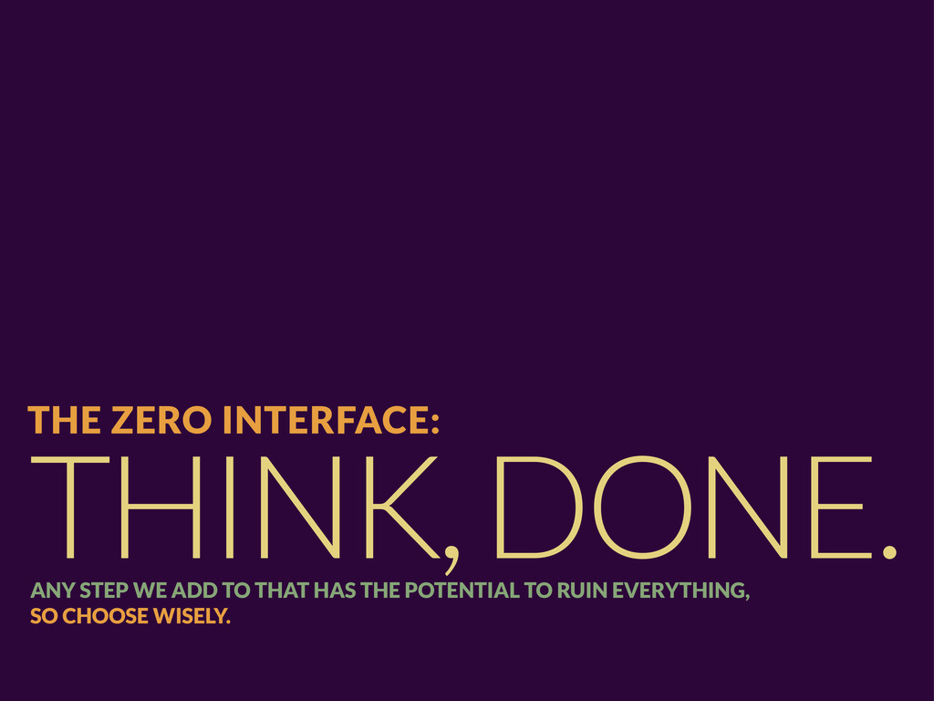 THINK, DONE. THE ZERO INTERFACE: ANY STEP WE AD...