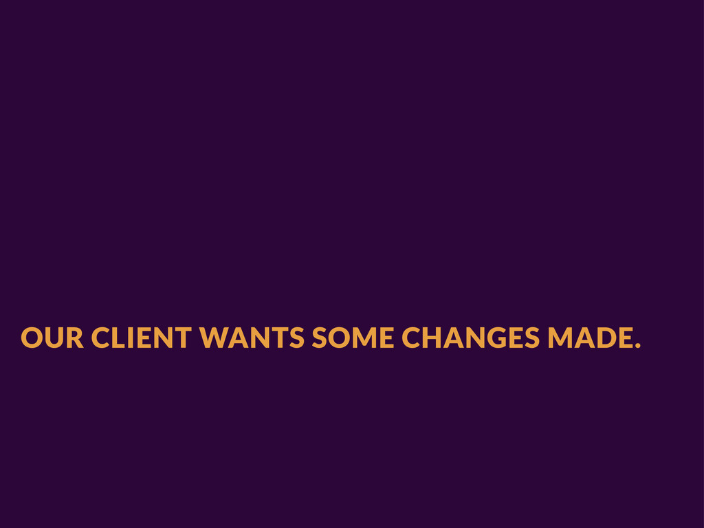 OUR CLIENT WANTS SOME CHANGES MADE.
