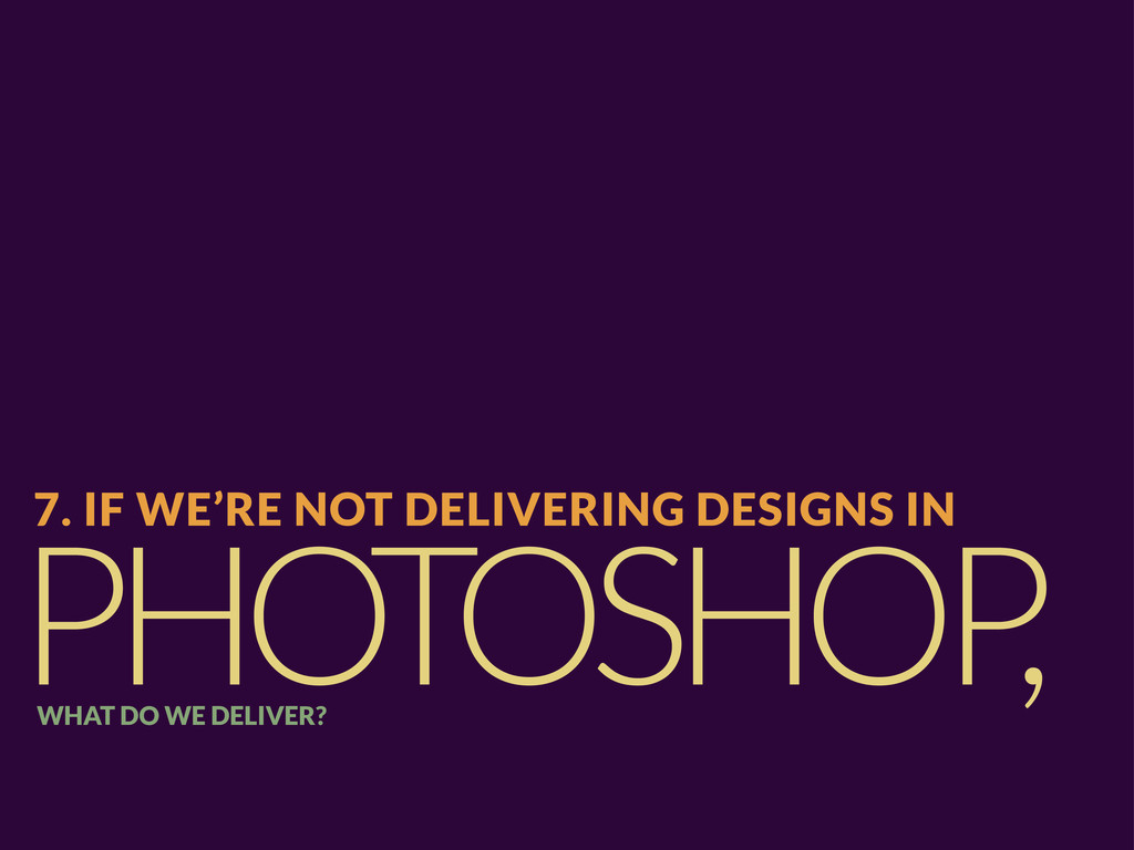 PHOTOSHOP , 7. IF WE'RE NOT DELIVERING DESIGNS ...