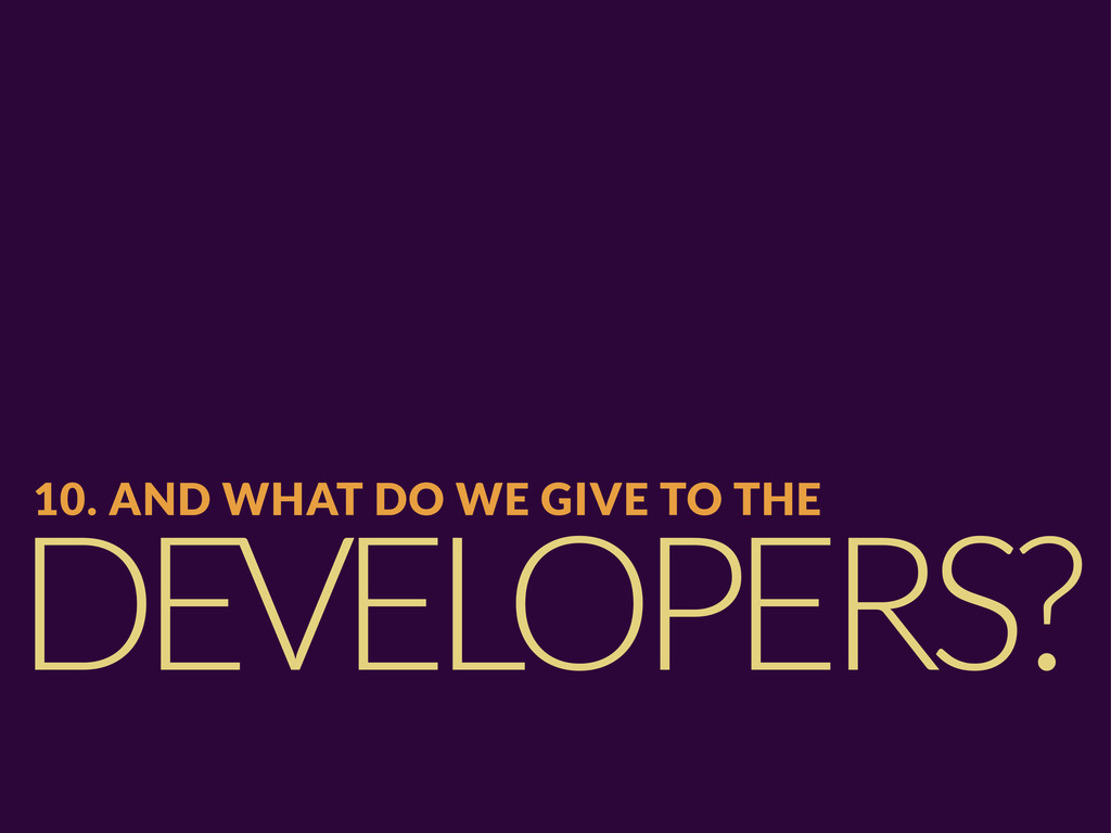 DEVELOPERS? 10. AND WHAT DO WE GIVE TO THE