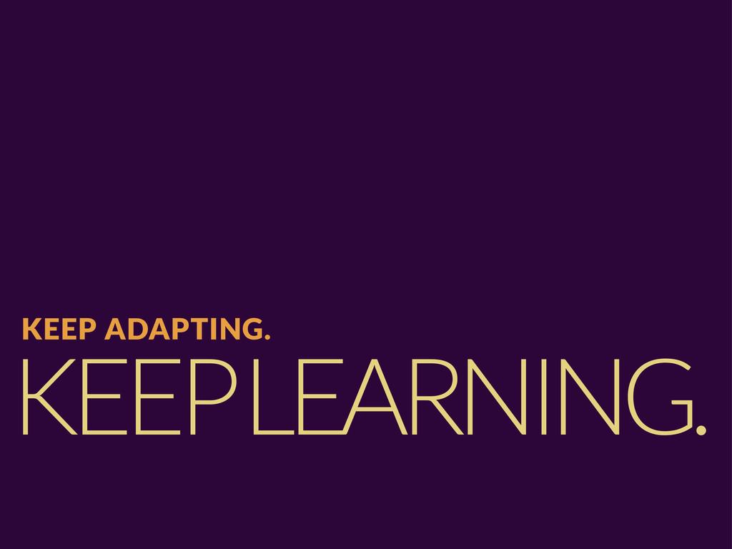 KEEP LEARNING. KEEP ADAPTING.