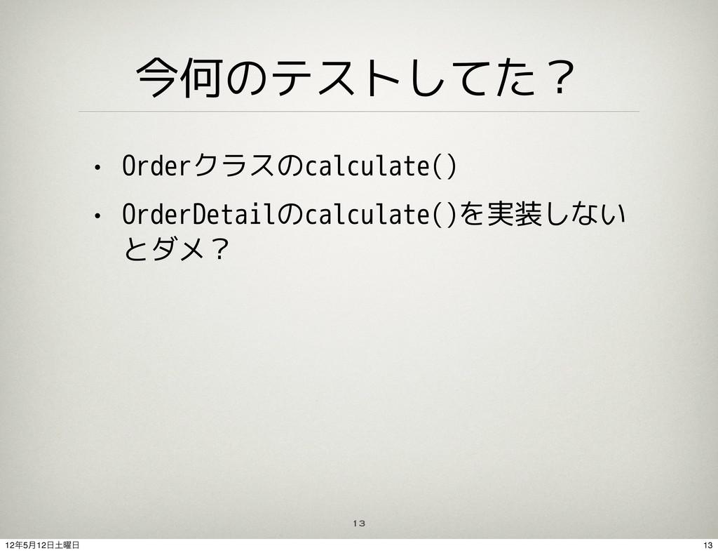 13 今何のテストしてた? • Orderクラスのcalculate() • OrderDet...