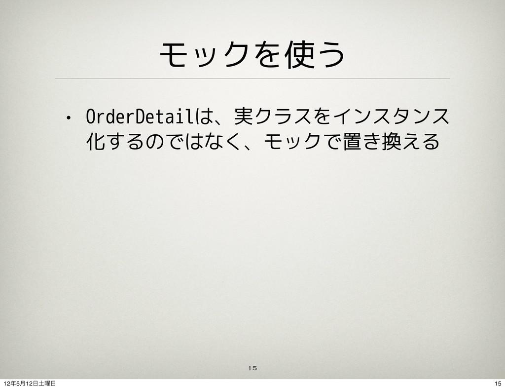 モックを使う • OrderDetailは、実クラスをインスタンス 化するのではなく、モックで...