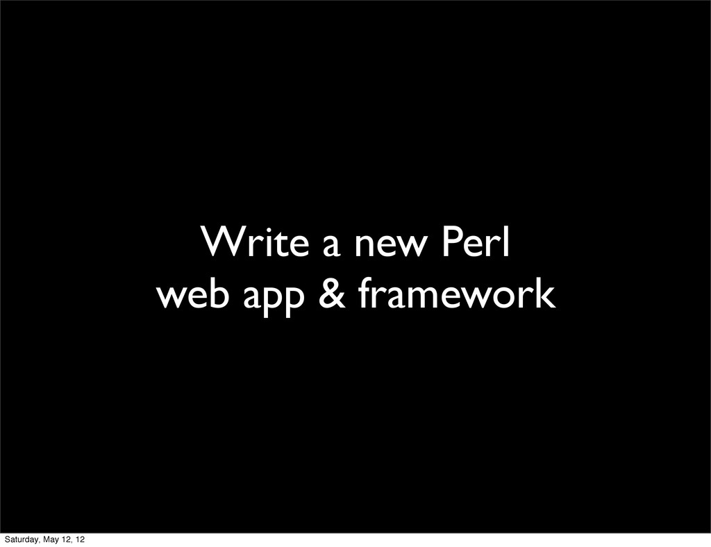 Write a new Perl web app & framework Saturday, ...