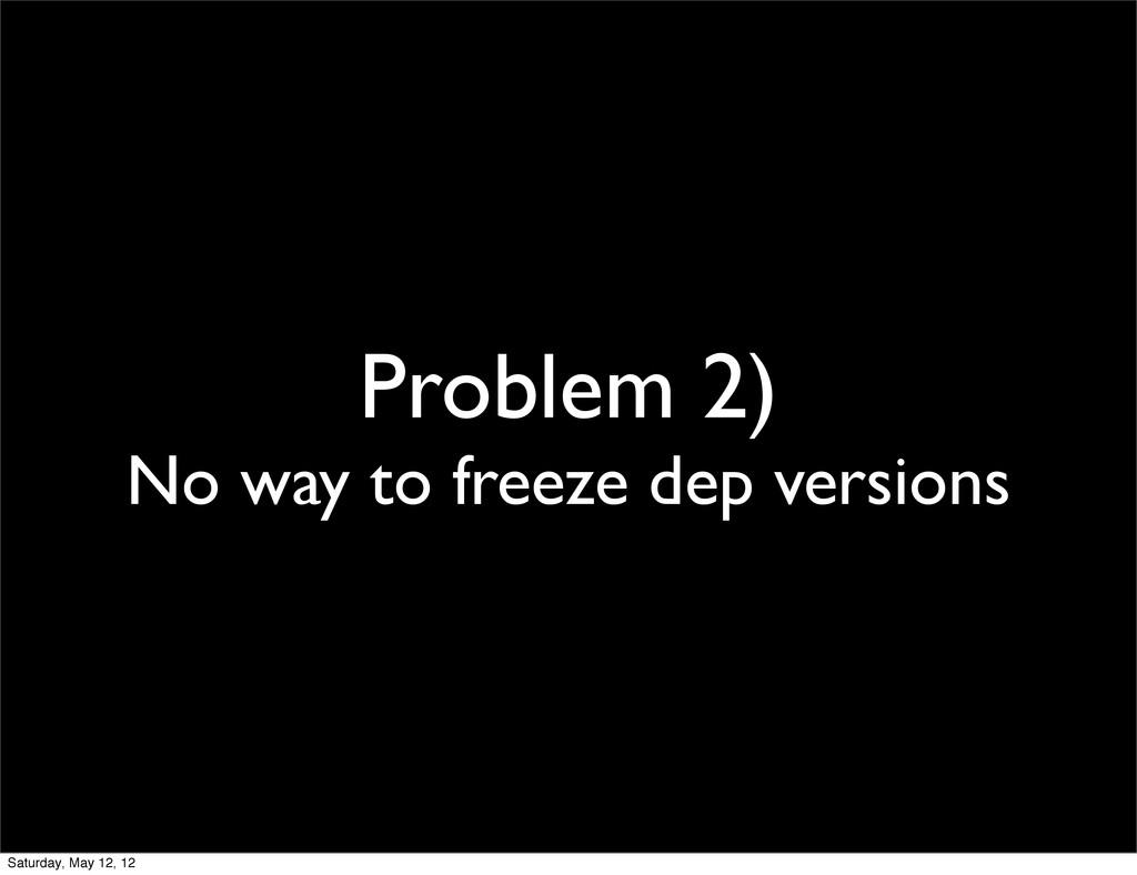 Problem 2) No way to freeze dep versions Saturd...