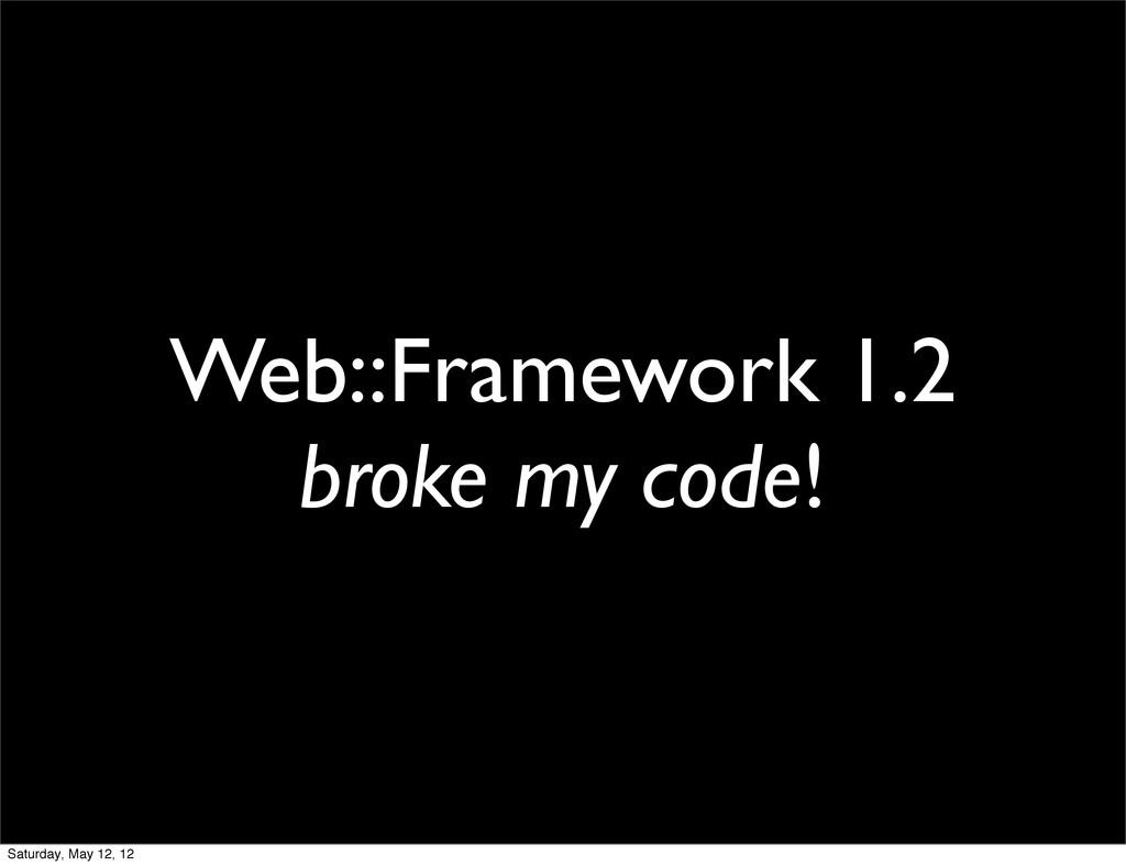 Web::Framework 1.2 broke my code! Saturday, May...