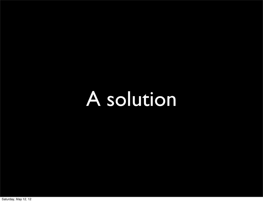 A solution Saturday, May 12, 12
