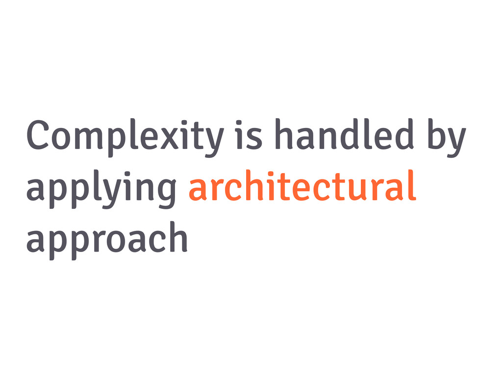 Complexity is handled by applying architectural...
