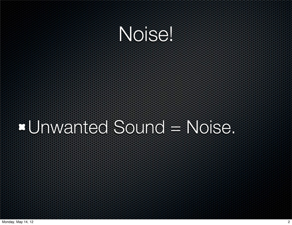 Noise! Unwanted Sound = Noise. 2 Monday, May 14...
