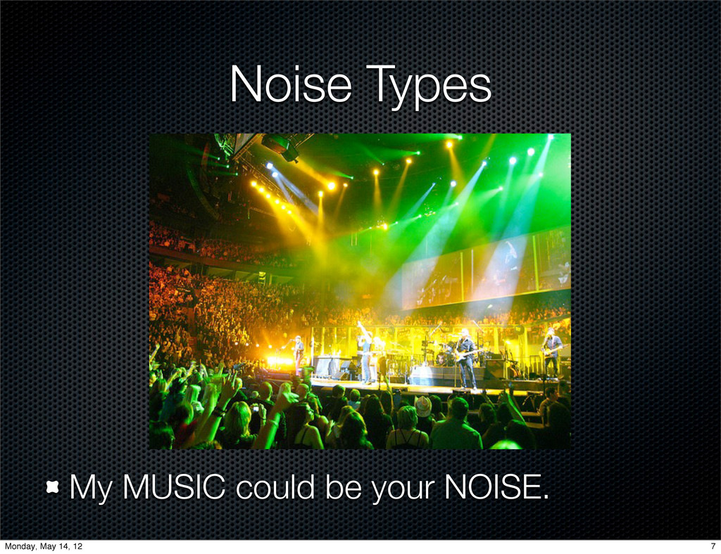 Noise Types My MUSIC could be your NOISE. 7 Mon...