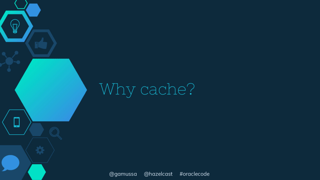 @gamussa @hazelcast #oraclecode Why cache?