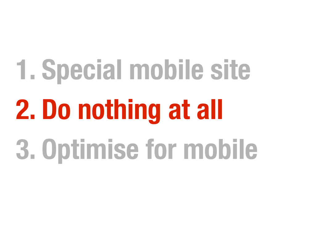 1. Special mobile site 2. Do nothing at all 3. ...