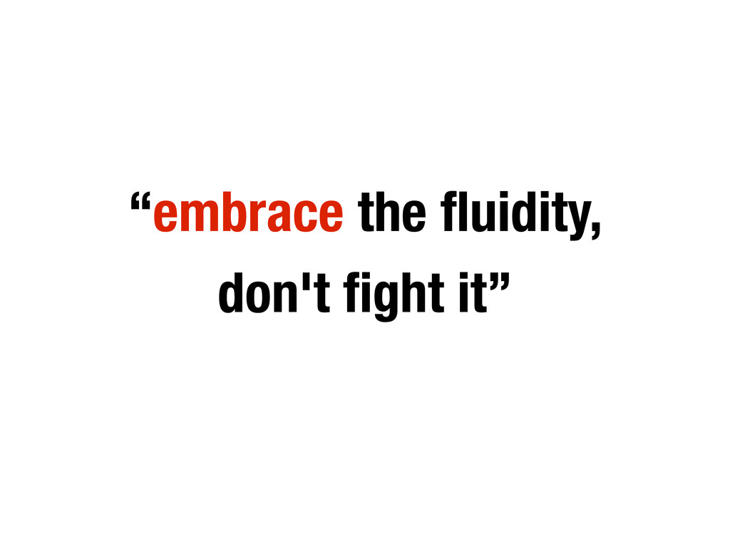 """embrace the fluidity, don't fight it"""