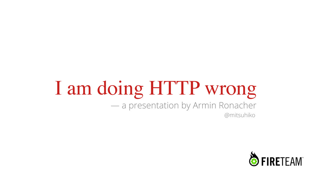 I am doing HTTP wrong — a presentation by Armin...