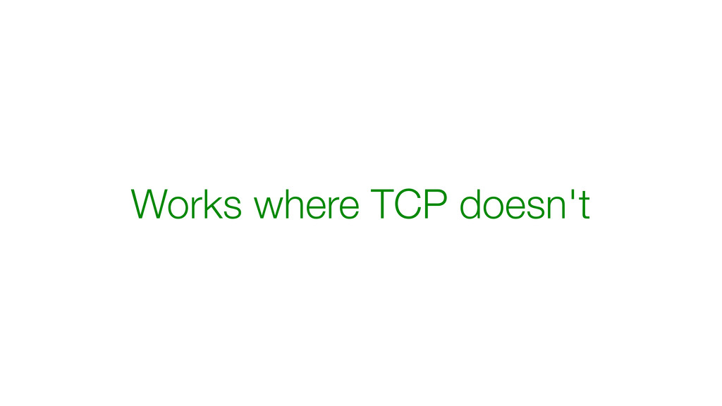 Works where TCP doesn't