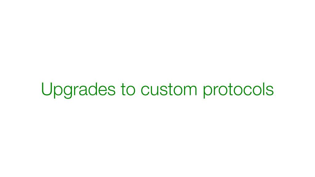 Upgrades to custom protocols