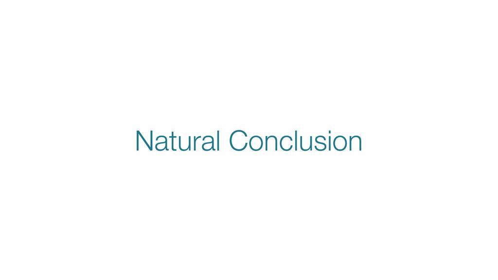 Natural Conclusion