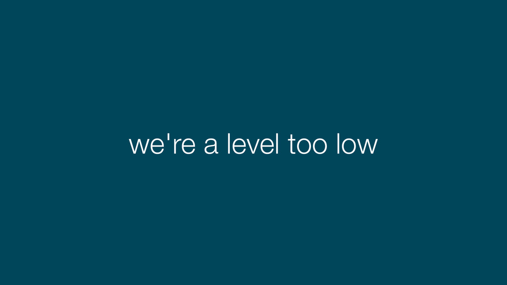 we're a level too low