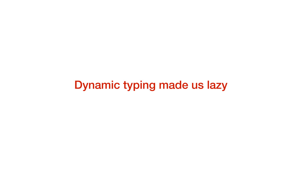 Dynamic typing made us lazy