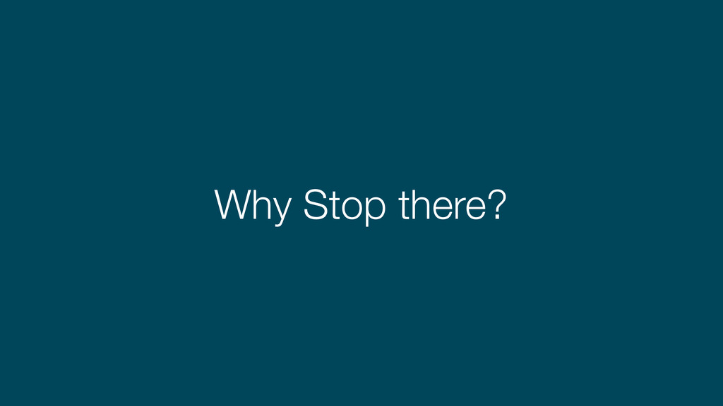 Why Stop there?