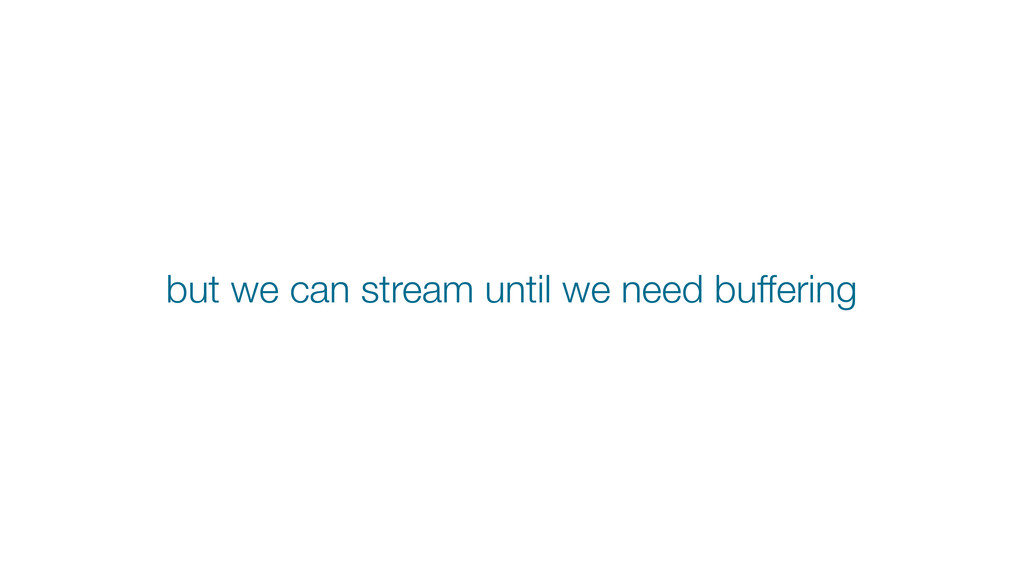 but we can stream until we need buffering