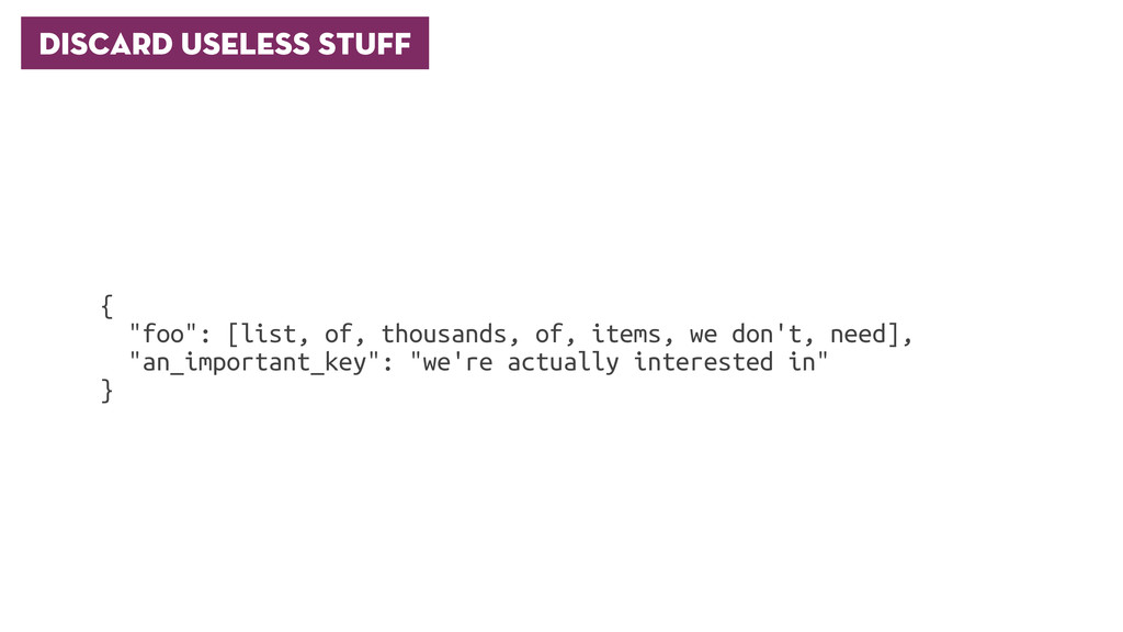 "Discard useless stuff { ""foo"": [list, of, thous..."