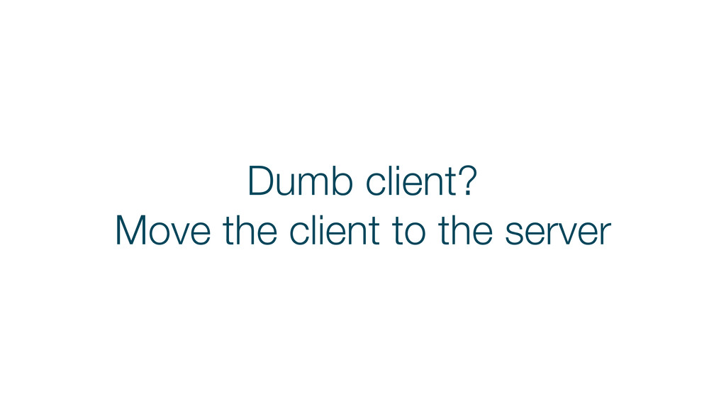 Dumb client? Move the client to the server