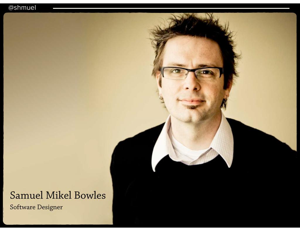 @shmuel Samuel Mikel Bowles Software Designer