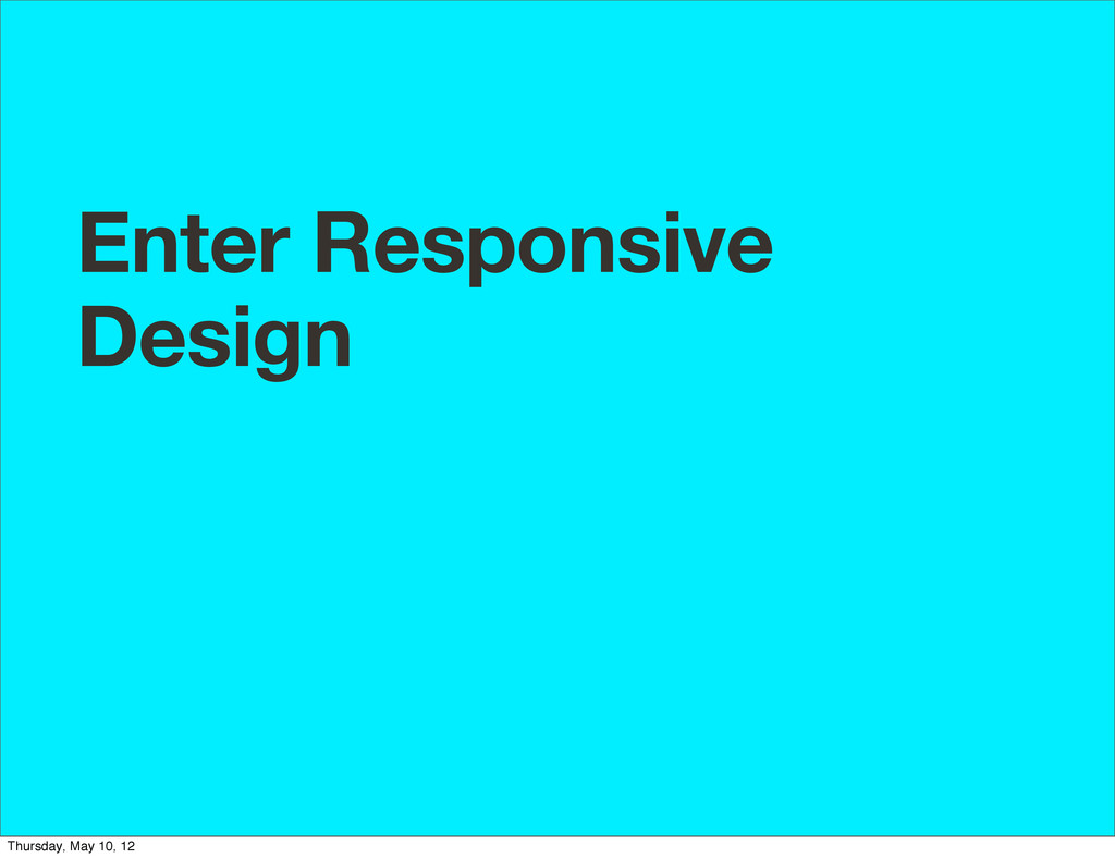 Enter Responsive Design Thursday, May 10, 12