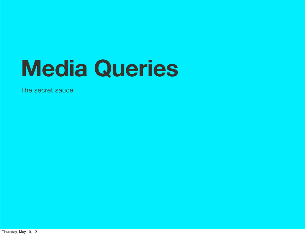 Media Queries The secret sauce Thursday, May 10...