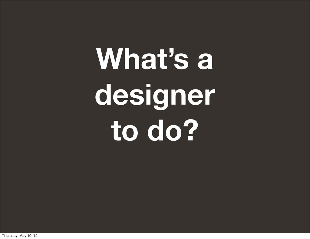 What's a designer to do? Thursday, May 10, 12