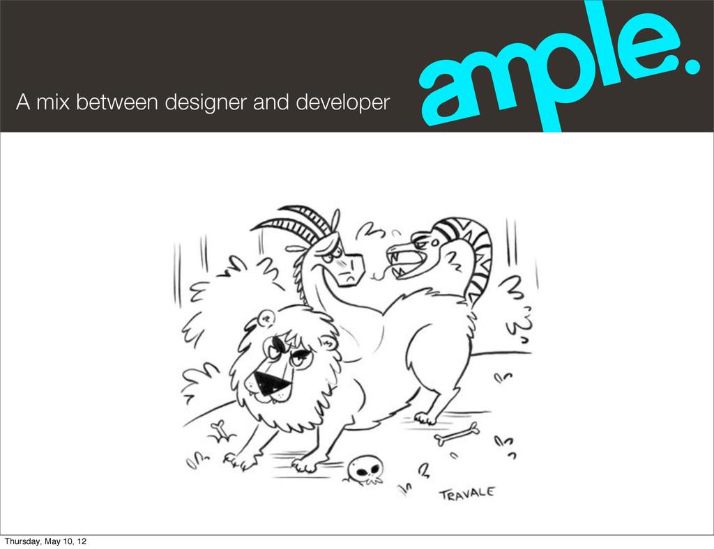 A mix between designer and developer Thursday, ...