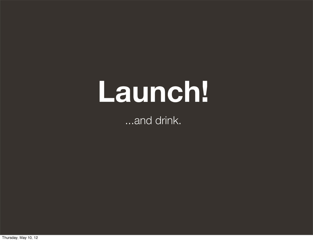Launch! ...and drink. Thursday, May 10, 12