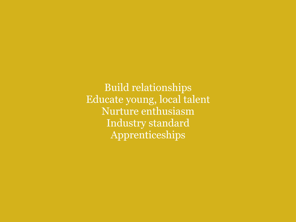 Build relationships Educate young, local talen...