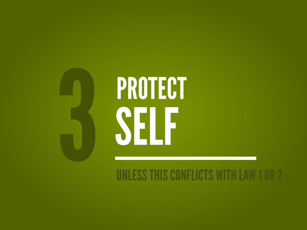 PROTECT SELF 3 UNLESS THIS CONFLICTS WITH LAW 1...