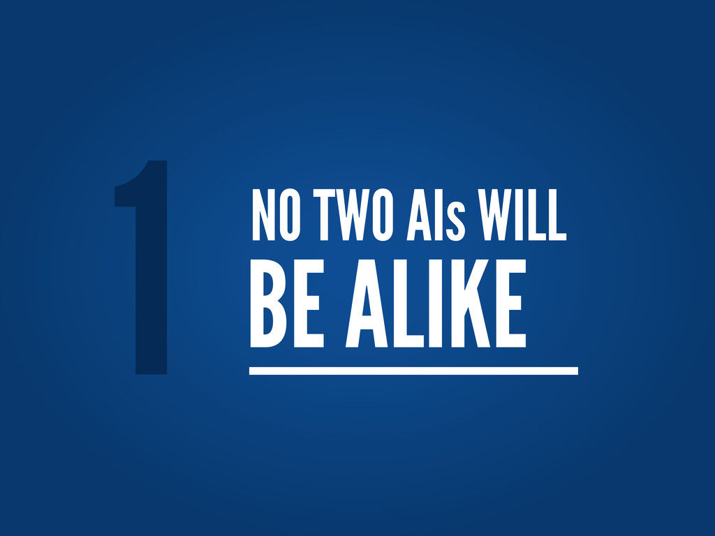 NO TWO AIs WILL BE ALIKE 1