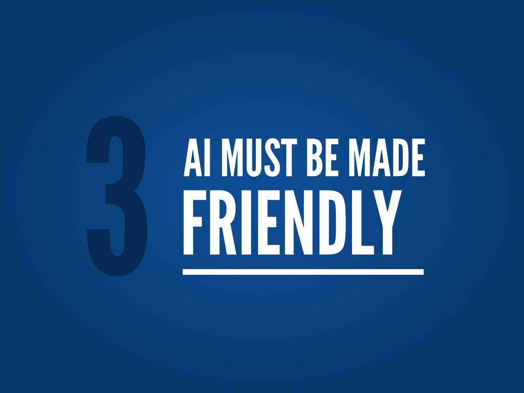 AI MUST BE MADE FRIENDLY 3