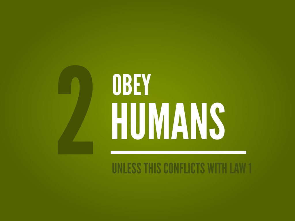 OBEY HUMANS 2 UNLESS THIS CONFLICTS WITH LAW 1
