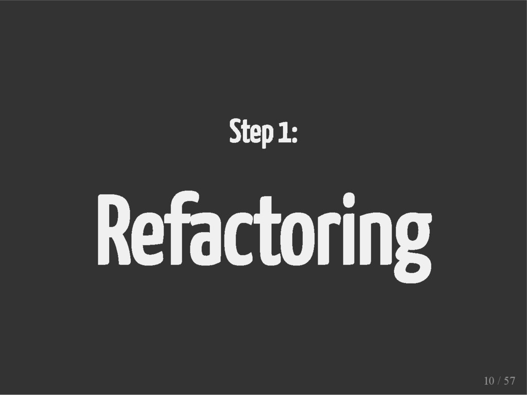 Step 1: Refactoring 10 / 57