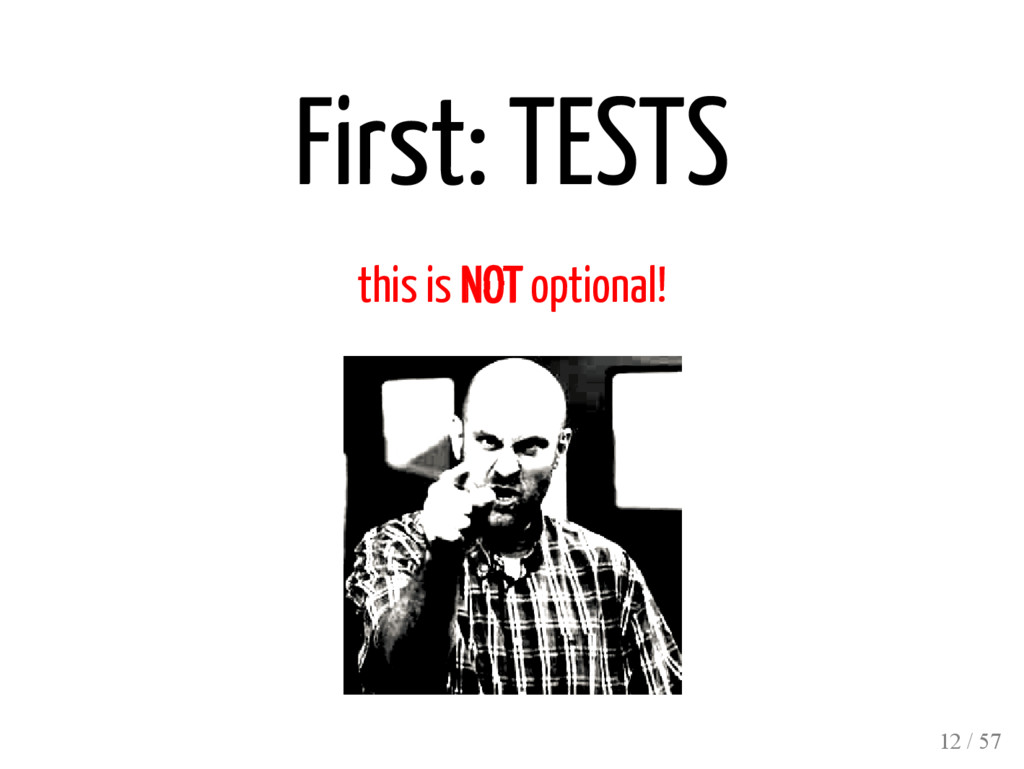 First: TESTS this is NOT optional! 12 / 57