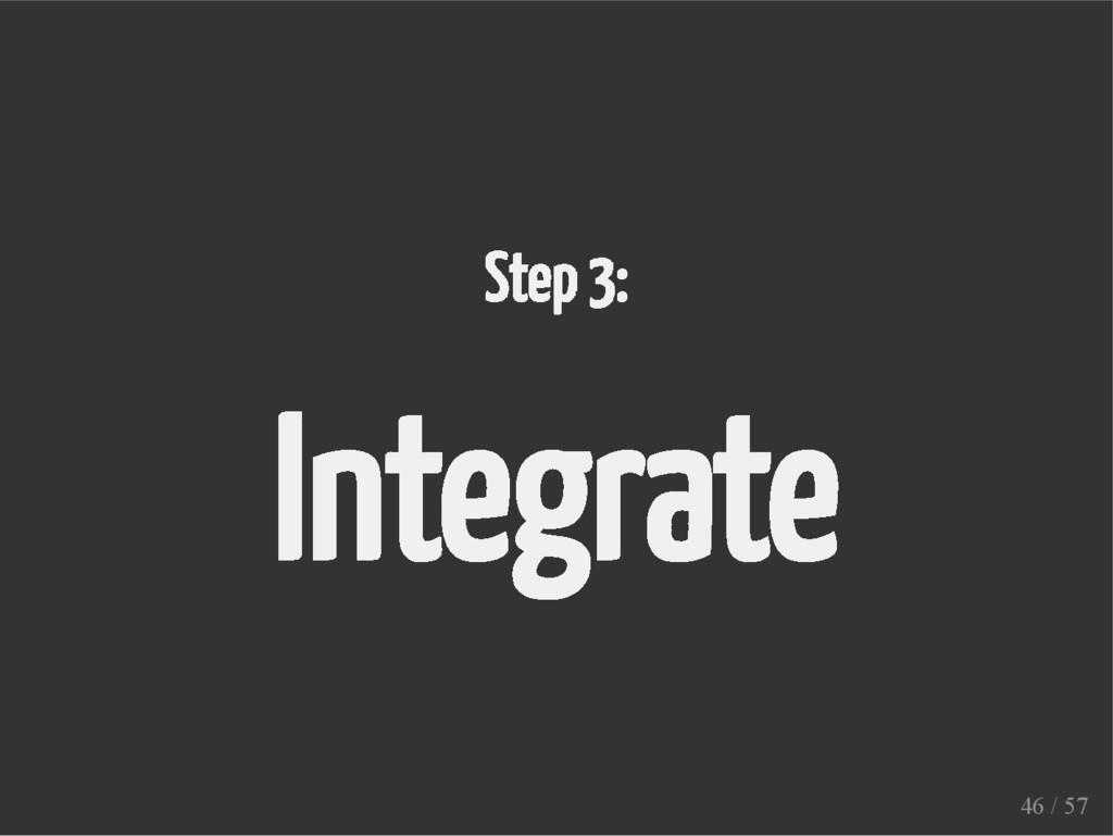 Step 3: Integrate 46 / 57