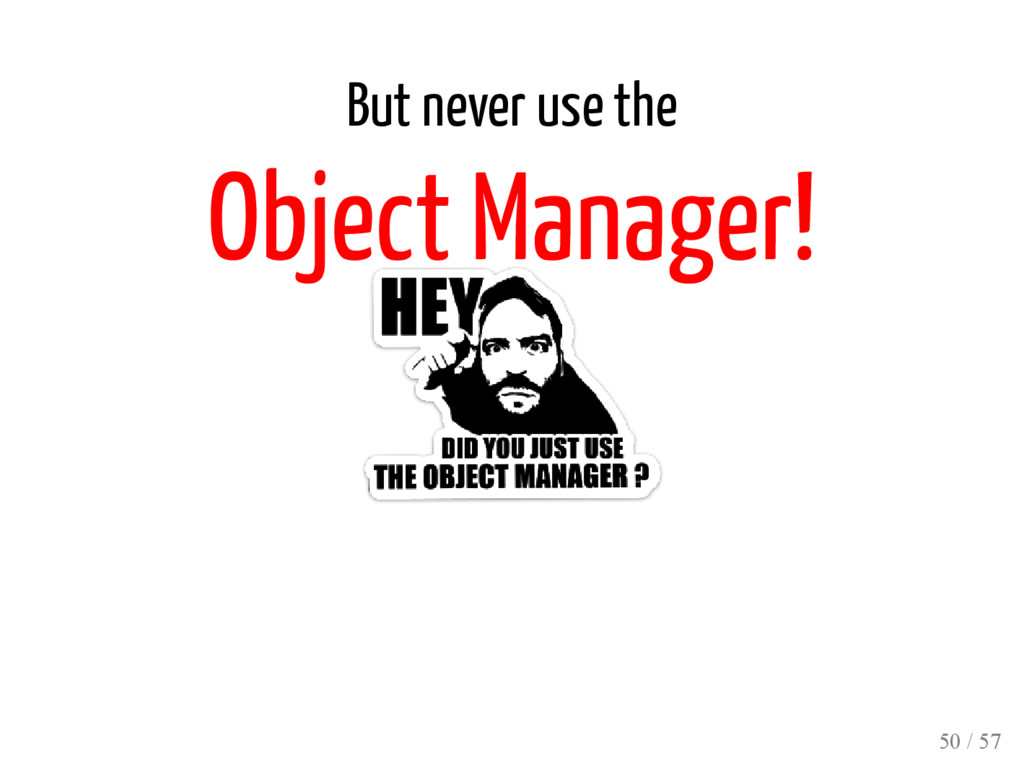 But never use the Object Manager! 50 / 57