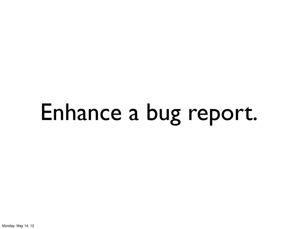 Enhance a bug report. Monday, May 14, 12