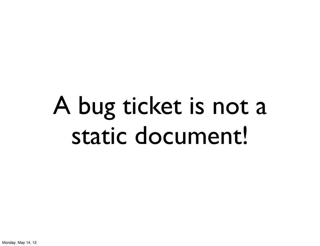 A bug ticket is not a static document! Monday, ...